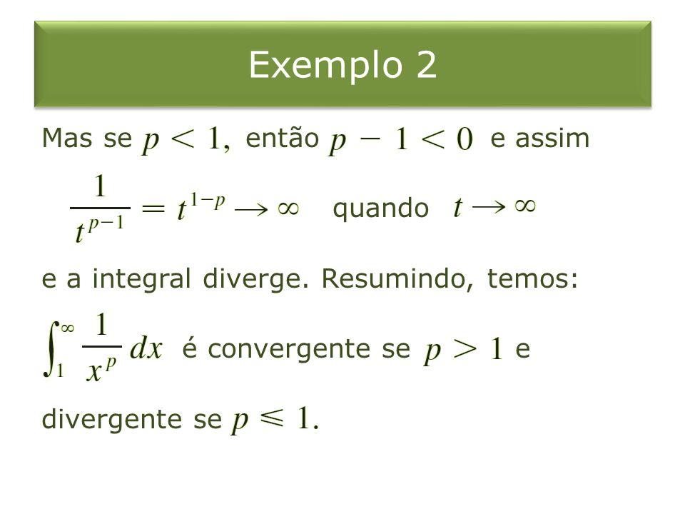 Exemplo 2 Mas se então e assim quando e a integral diverge. Resumindo, temos: é convergente se e divergente se
