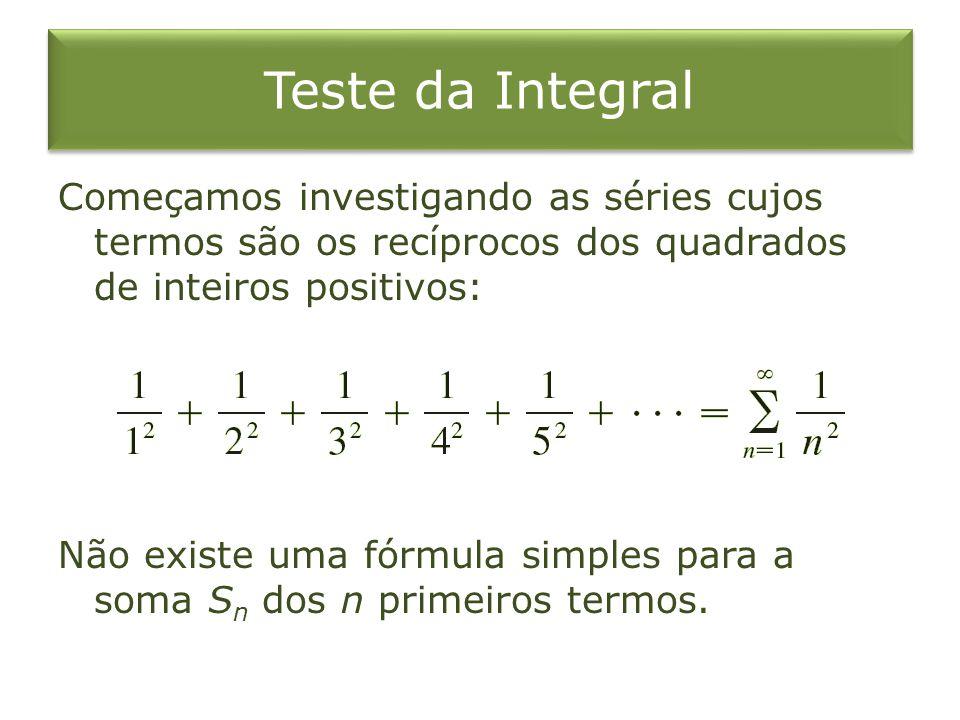 Teste da Integral Começamos investigando as séries cujos termos são os recíprocos dos quadrados de inteiros positivos: Não existe uma fórmula simples