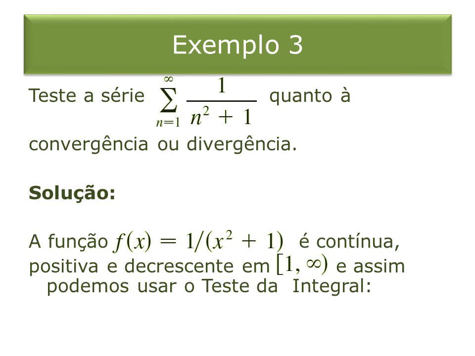 Exemplo 3 Teste a série quanto à convergência ou divergência. Solução: A função é contínua, positiva e decrescente em e assim podemos usar o Teste da