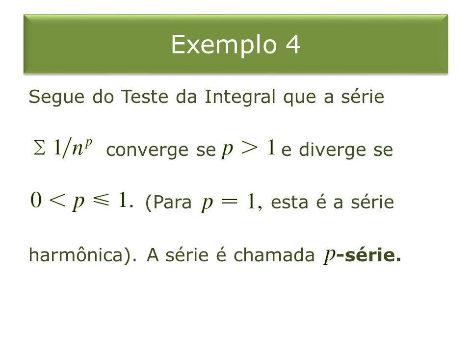 Exemplo 4 Segue do Teste da Integral que a série converge se e diverge se (Para esta é a série harmônica). A série é chamada -série.
