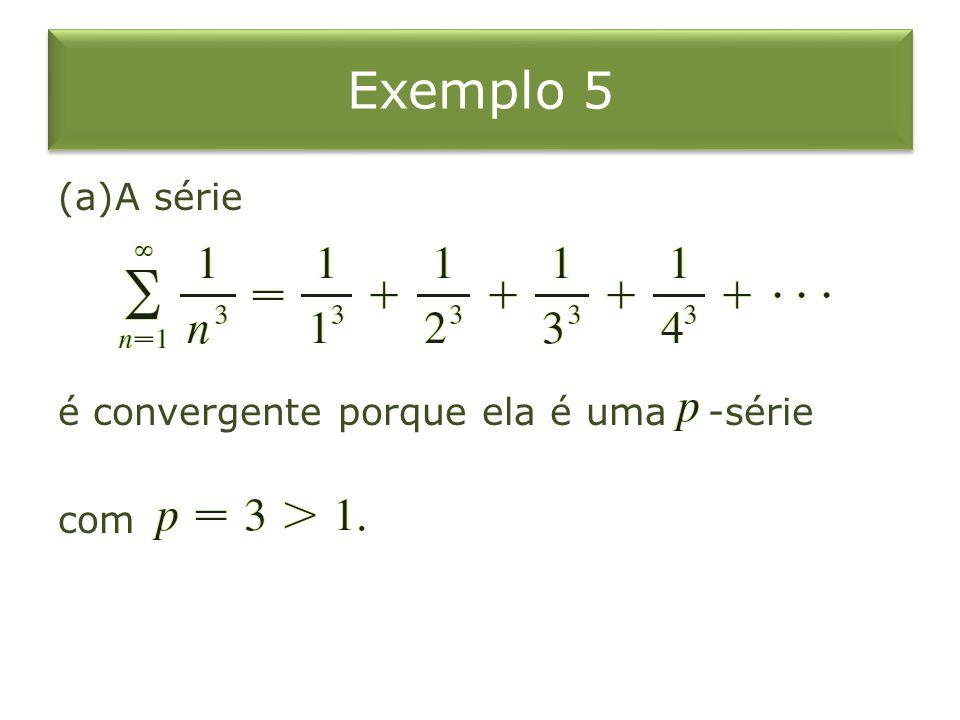 Exemplo 5 (a)A série é convergente porque ela é uma -série com