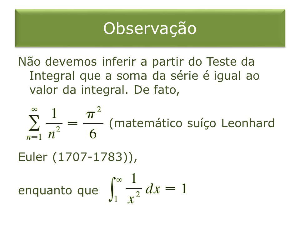 Observação Não devemos inferir a partir do Teste da Integral que a soma da série é igual ao valor da integral. De fato, (matemático suíço Leonhard Eul