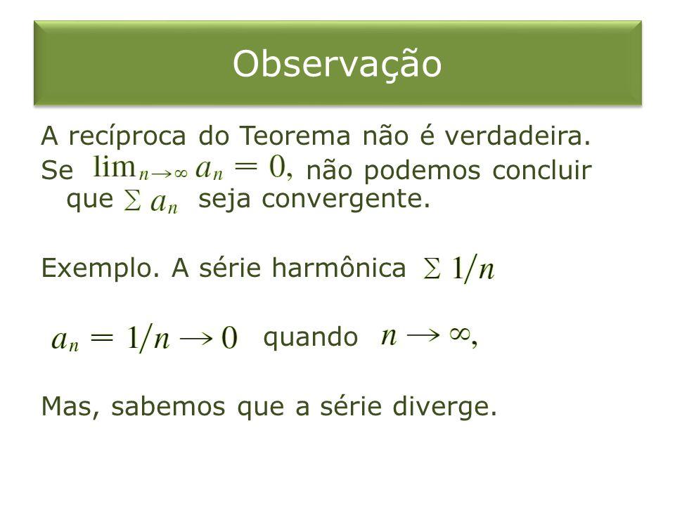 Observação A recíproca do Teorema não é verdadeira. Se não podemos concluir que seja convergente. Exemplo. A série harmônica quando Mas, sabemos que a