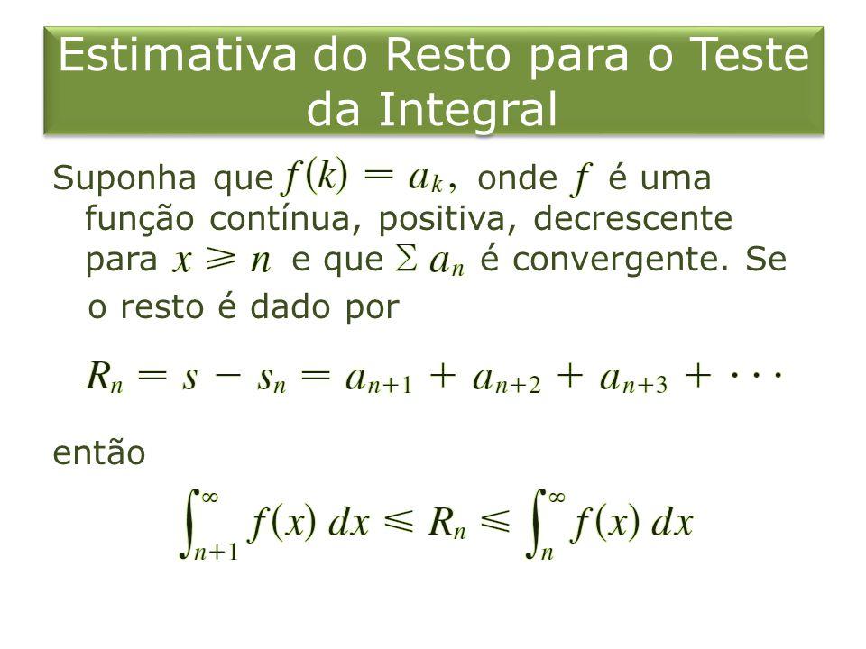 Estimativa do Resto para o Teste da Integral Suponha que onde é uma função contínua, positiva, decrescente para e que é convergente. Se o resto é dado