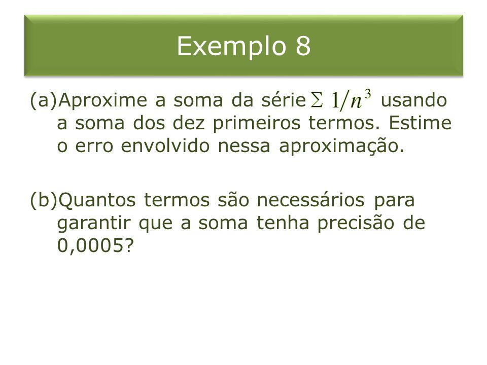 Exemplo 8 (a)Aproxime a soma da série usando a soma dos dez primeiros termos. Estime o erro envolvido nessa aproximação. (b)Quantos termos são necessá