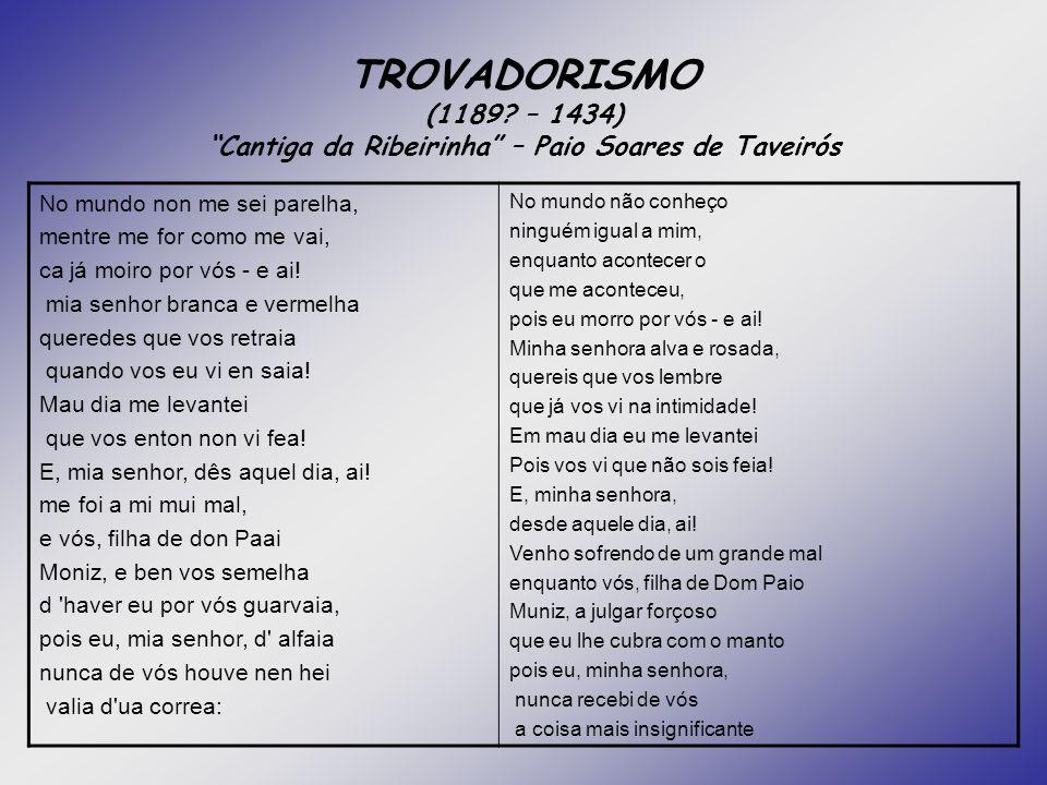 TROVADORISMO (1189? – 1434) Cantiga da Ribeirinha – Paio Soares de Taveirós No mundo non me sei parelha, mentre me for como me vai, ca já moiro por vó