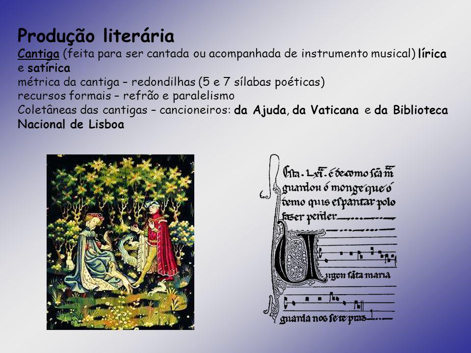Produção literária Cantiga (feita para ser cantada ou acompanhada de instrumento musical) lírica e satírica métrica da cantiga – redondilhas (5 e 7 sí