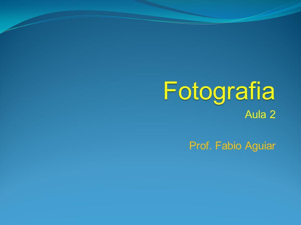 Fotografia Aula 2 Prof. Fabio Aguiar