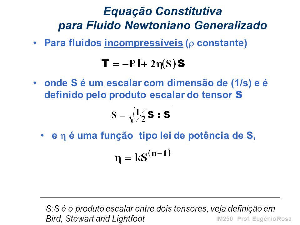 IM250 Prof. Eugênio Rosa Equação Constitutiva para Fluido Newtoniano Generalizado Para fluidos incompressíveis ( constante) onde S é um escalar com di