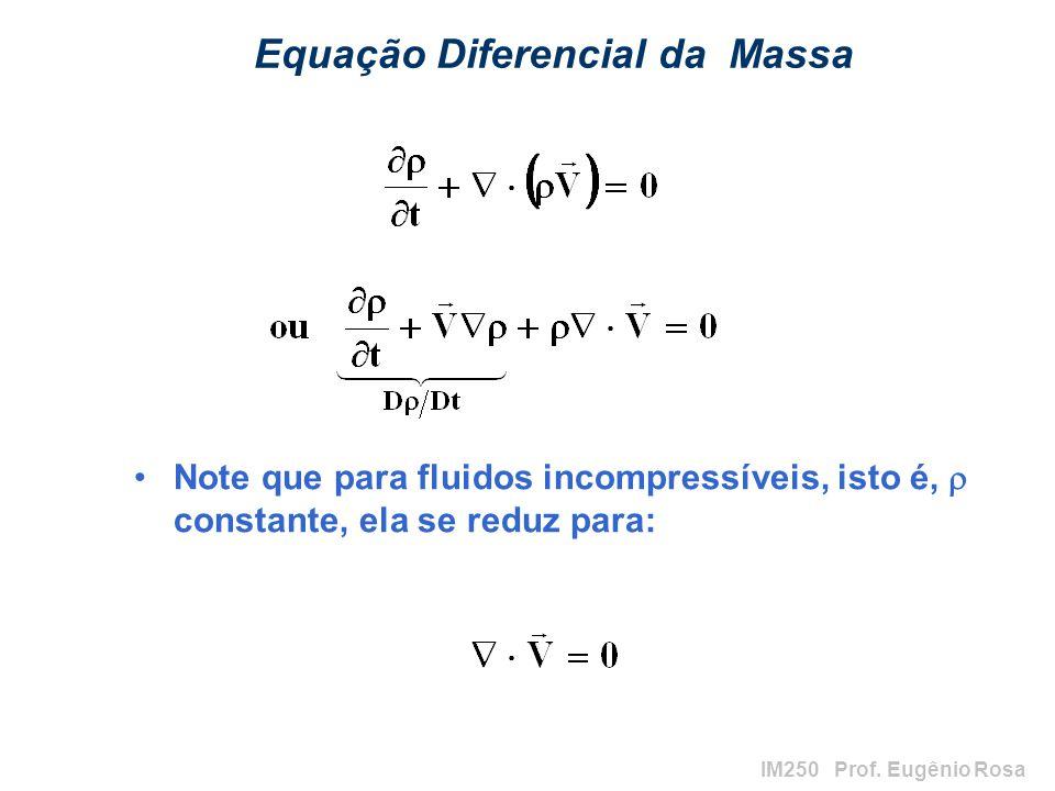 IM250 Prof. Eugênio Rosa Equação Diferencial da Massa Note que para fluidos incompressíveis, isto é, constante, ela se reduz para: