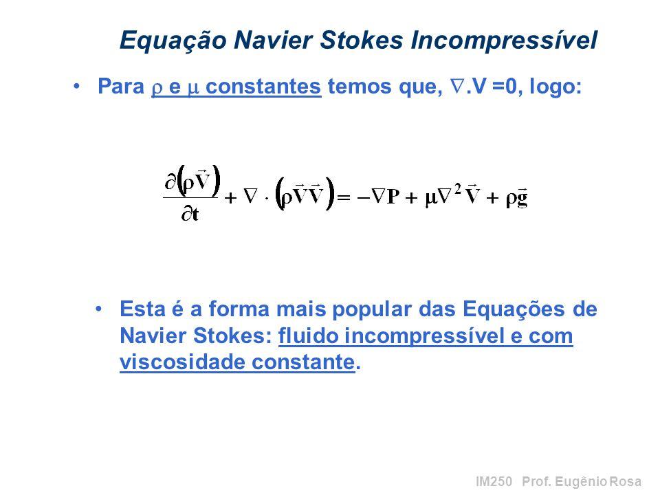 IM250 Prof. Eugênio Rosa Equação Navier Stokes Incompressível Para e constantes temos que,.V =0, logo: Esta é a forma mais popular das Equações de Nav