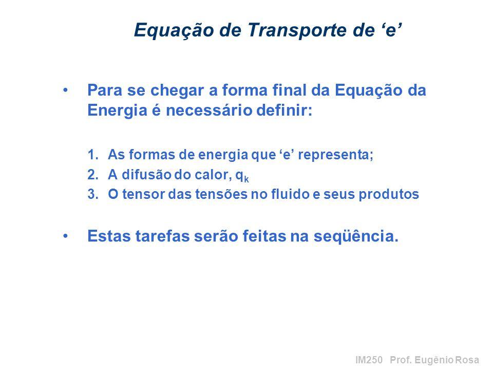 IM250 Prof. Eugênio Rosa Equação de Transporte de e Para se chegar a forma final da Equação da Energia é necessário definir: 1.As formas de energia qu