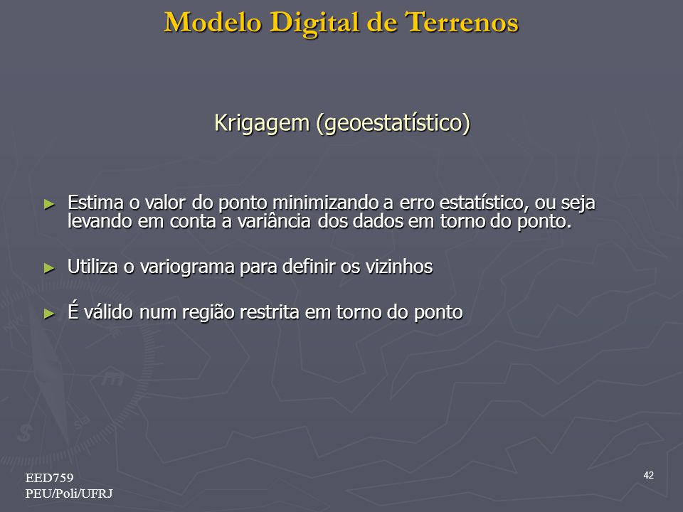 Modelo Digital de Terrenos 42 EED759 PEU/Poli/UFRJ Krigagem (geoestatístico) Estima o valor do ponto minimizando a erro estatístico, ou seja levando e