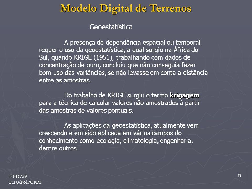 Modelo Digital de Terrenos 43 EED759 PEU/Poli/UFRJ Geoestatística A presença de dependência espacial ou temporal requer o uso da geoestatística, a qua