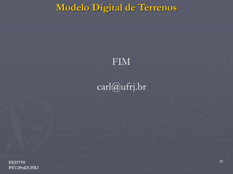 Modelo Digital de Terrenos 57 EED759 PEU/Poli/UFRJ FIM carl@ufrj.br