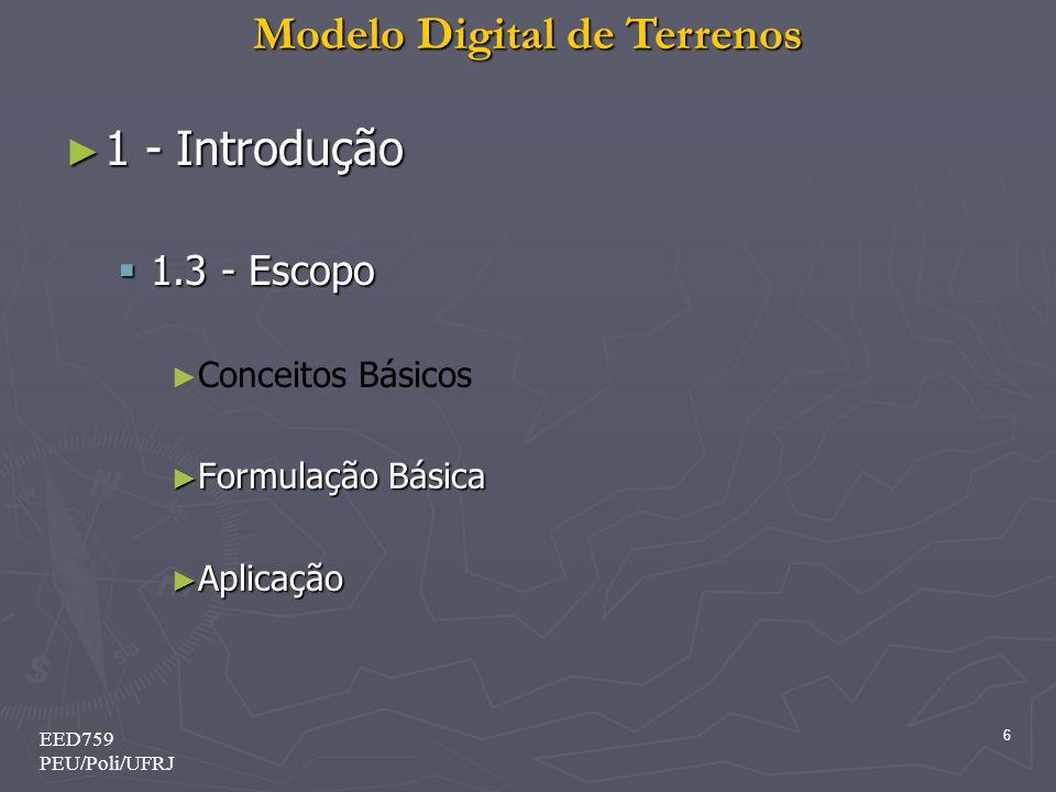 Modelo Digital de Terrenos 6 EED759 PEU/Poli/UFRJ 1 - Introdução 1 - Introdução 1.3 - Escopo 1.3 - Escopo Conceitos Básicos Formulação Básica Formulaç