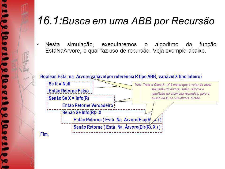 16.1: Busca em uma ABB por Recursão Nesta simulação, executaremos o algoritmo da função EstáNaArvore, o qual faz uso de recursão.