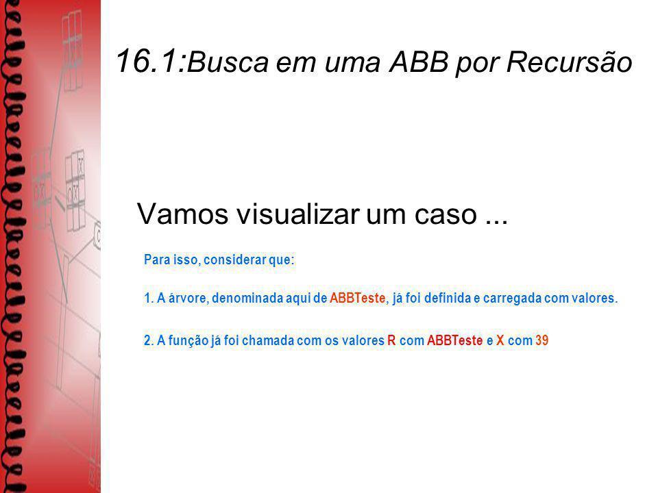 16.1: Busca em uma ABB por Recursão Vamos visualizar um caso...