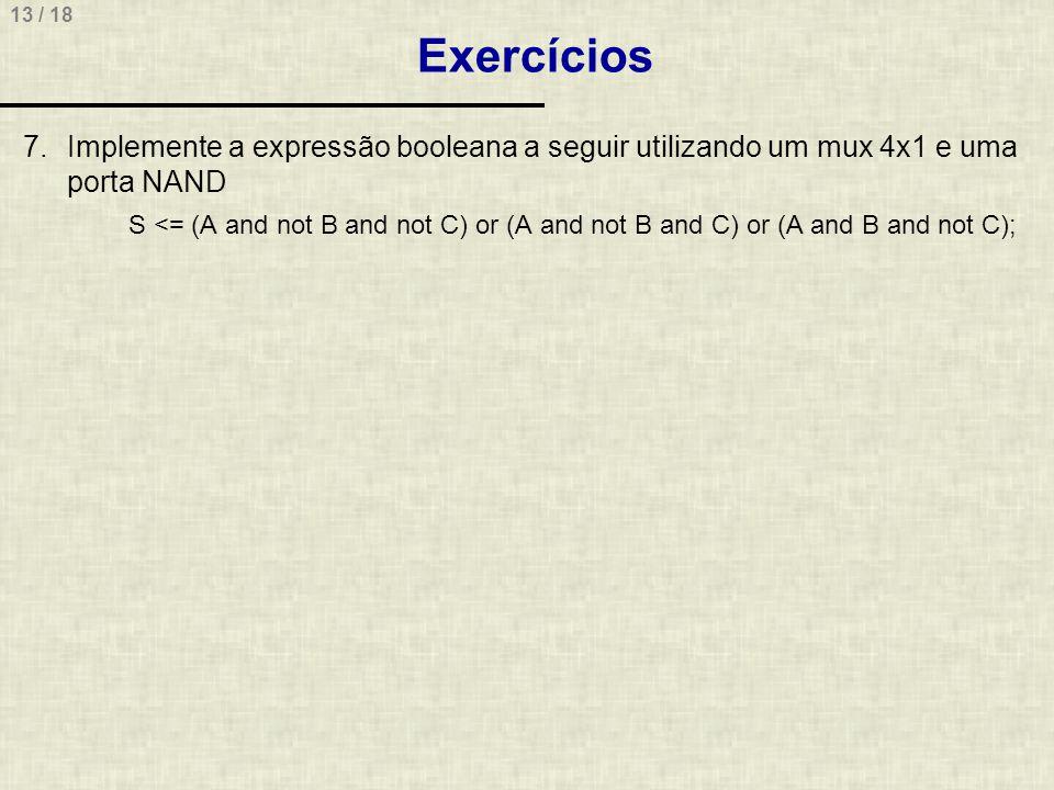 13 / 18 Exercícios 7.Implemente a expressão booleana a seguir utilizando um mux 4x1 e uma porta NAND S <= (A and not B and not C) or (A and not B and