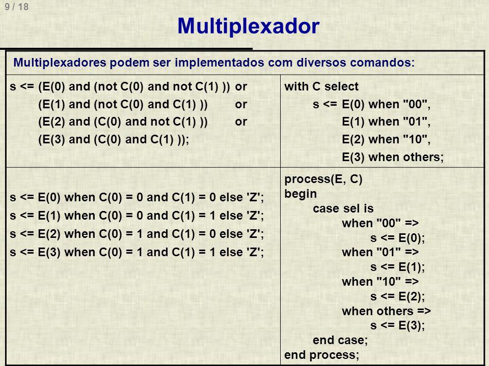 9 / 18 Multiplexador Multiplexadores podem ser implementados com diversos comandos: s <=(E(0) and (not C(0) and not C(1) ))or (E(1) and (not C(0) and