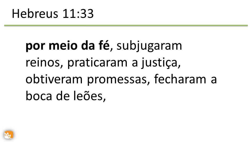 por meio da fé, subjugaram reinos, praticaram a justiça, obtiveram promessas, fecharam a boca de leões, Hebreus 11:33