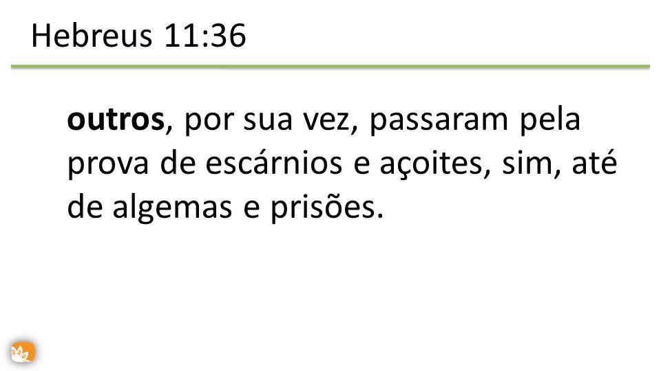 outros, por sua vez, passaram pela prova de escárnios e açoites, sim, até de algemas e prisões. Hebreus 11:36