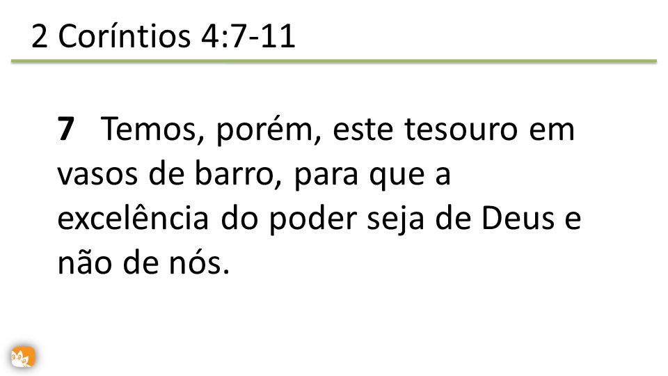 7 Temos, porém, este tesouro em vasos de barro, para que a excelência do poder seja de Deus e não de nós. 2 Coríntios 4:7-11