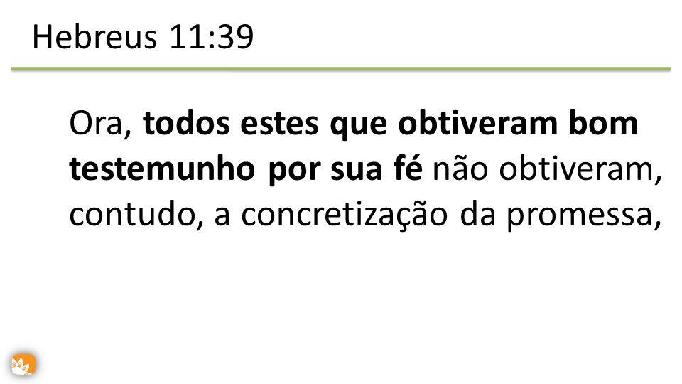 Ora, todos estes que obtiveram bom testemunho por sua fé não obtiveram, contudo, a concretização da promessa, Hebreus 11:39