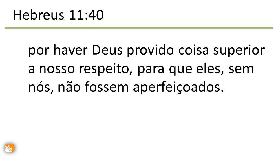 por haver Deus provido coisa superior a nosso respeito, para que eles, sem nós, não fossem aperfeiçoados. Hebreus 11:40