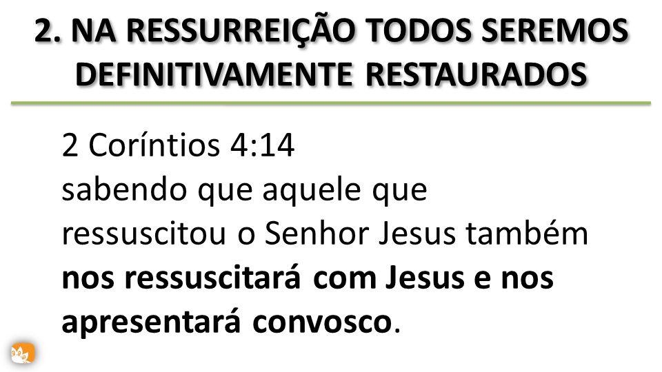 2. NA RESSURREIÇÃO TODOS SEREMOS DEFINITIVAMENTE RESTAURADOS 2 Coríntios 4:14 sabendo que aquele que ressuscitou o Senhor Jesus também nos ressuscitar