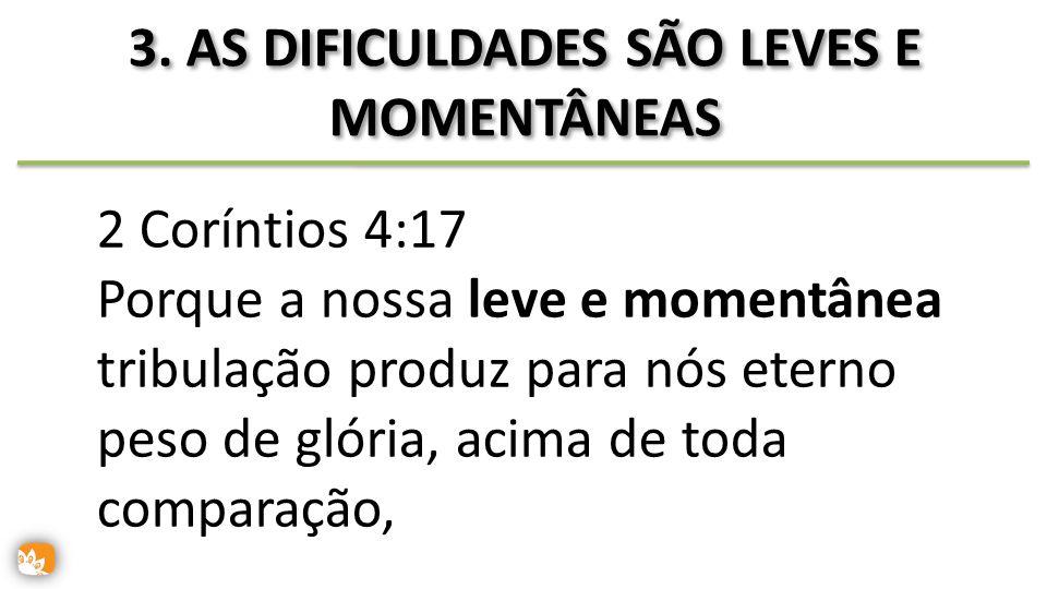 3. AS DIFICULDADES SÃO LEVES E MOMENTÂNEAS 2 Coríntios 4:17 Porque a nossa leve e momentânea tribulação produz para nós eterno peso de glória, acima d