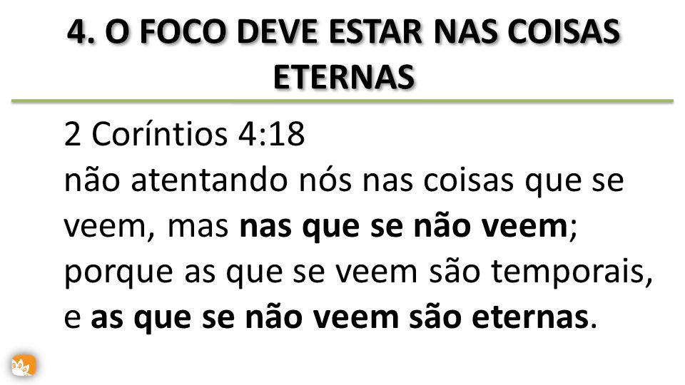 4. O FOCO DEVE ESTAR NAS COISAS ETERNAS 2 Coríntios 4:18 não atentando nós nas coisas que se veem, mas nas que se não veem; porque as que se veem são