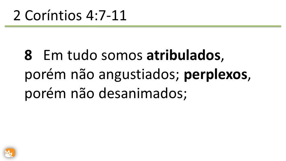 9 perseguidos, porém não desamparados; abatidos, porém não destruídos; 2 Coríntios 4:7-11