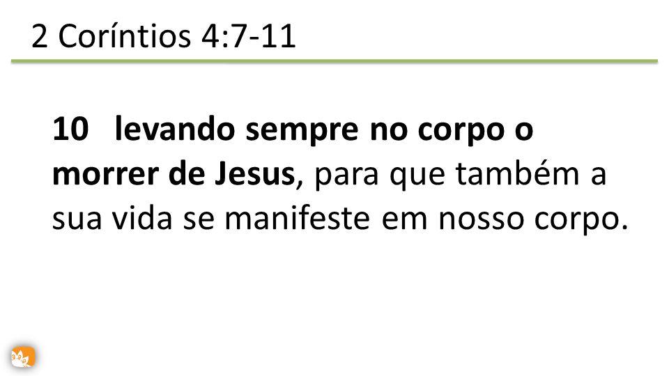 10 levando sempre no corpo o morrer de Jesus, para que também a sua vida se manifeste em nosso corpo. 2 Coríntios 4:7-11