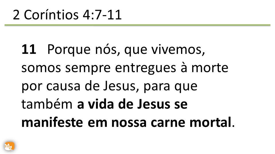 11 Porque nós, que vivemos, somos sempre entregues à morte por causa de Jesus, para que também a vida de Jesus se manifeste em nossa carne mortal. 2 C