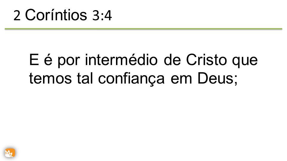 E é por intermédio de Cristo que temos tal confiança em Deus; 2 Coríntios 3:4