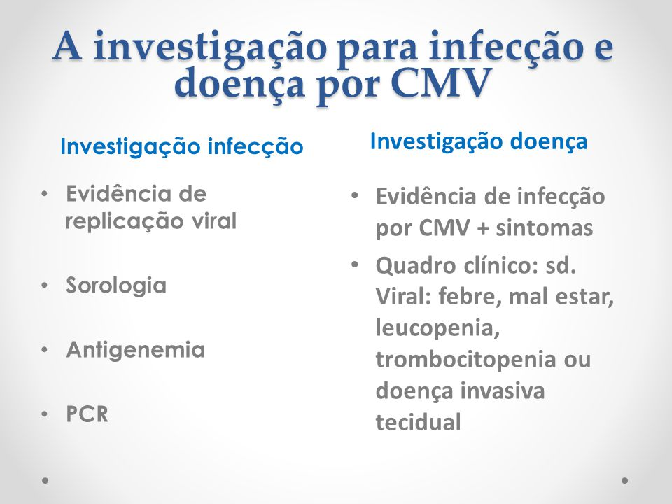 A investigação para infecção e doença por CMV Investigação infecção Investigação doença Evidência de replicação viral Sorologia Antigenemia PCR Evidên