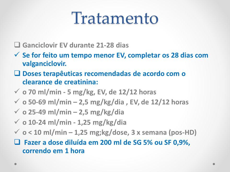 Tratamento Ganciclovir EV durante 21-28 dias Se for feito um tempo menor EV, completar os 28 dias com valganciclovir. Doses terapêuticas recomendadas