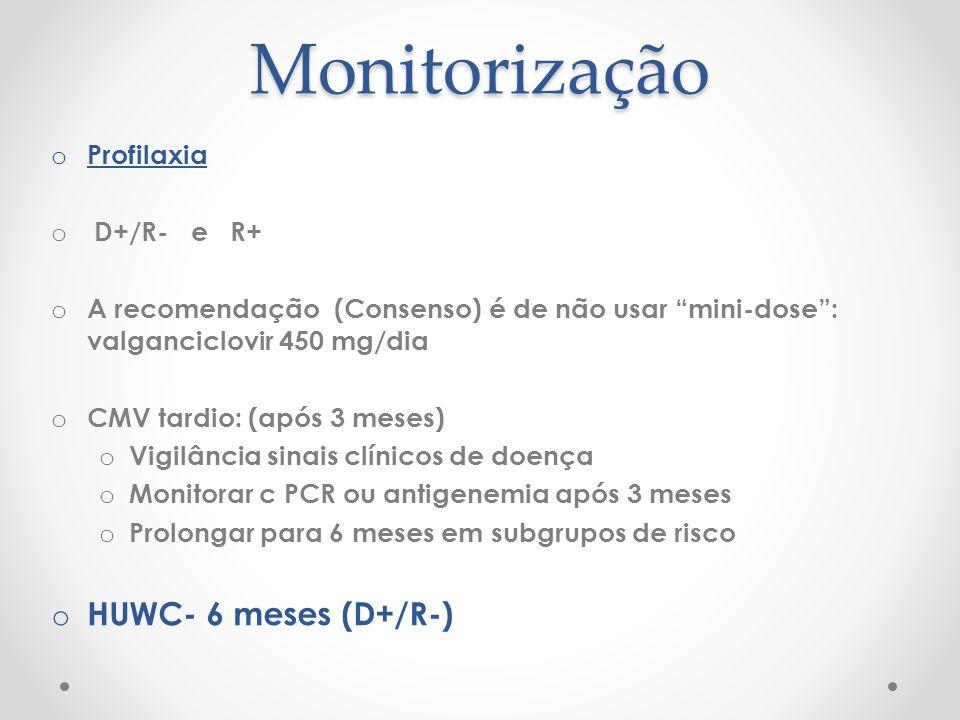 Monitorização o Profilaxia o D+/R- e R+ o A recomendação (Consenso) é de não usar mini-dose: valganciclovir 450 mg/dia o CMV tardio: (após 3 meses) o
