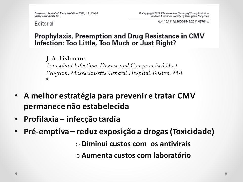 A melhor estratégia para prevenir e tratar CMV permanece não estabelecida Profilaxia – infecção tardia Pré-emptiva – reduz exposição a drogas (Toxicid