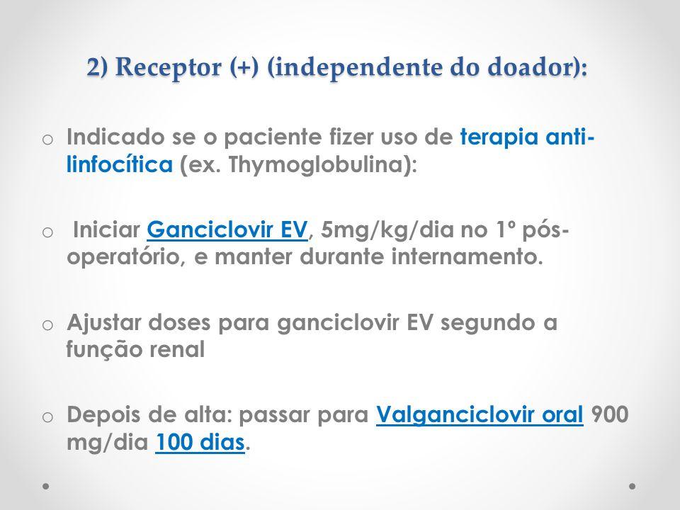 2) Receptor (+) (independente do doador): o Indicado se o paciente fizer uso de terapia anti- linfocítica (ex. Thymoglobulina): o Iniciar Ganciclovir