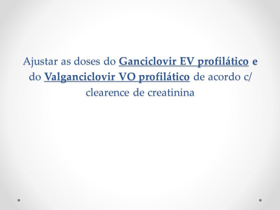Ajustar as doses do Ganciclovir EV profilático e do Valganciclovir VO profilático de acordo c/ clearence de creatinina