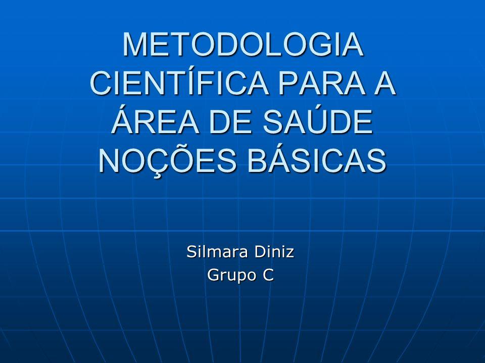 METODOLOGIA CIENTÍFICA PARA A ÁREA DE SAÚDE NOÇÕES BÁSICAS Silmara Diniz Grupo C