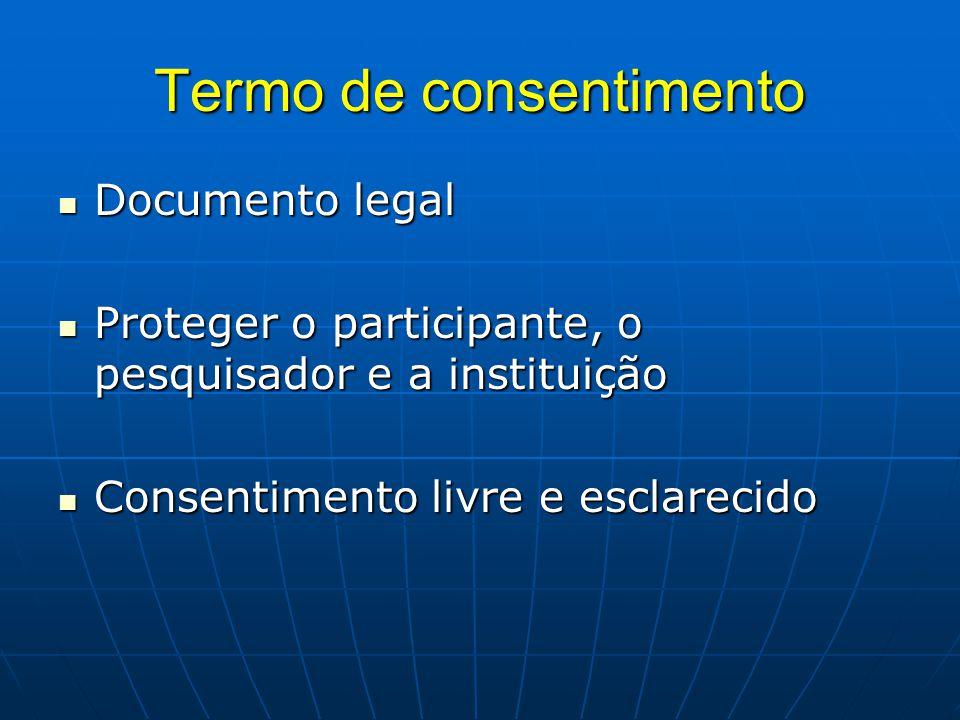 Termo de consentimento Documento legal Documento legal Proteger o participante, o pesquisador e a instituição Proteger o participante, o pesquisador e a instituição Consentimento livre e esclarecido Consentimento livre e esclarecido