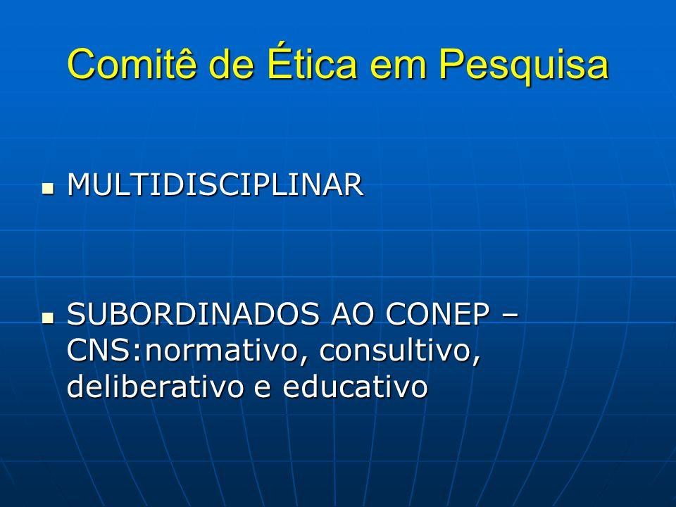 Comitê de Ética em Pesquisa MULTIDISCIPLINAR MULTIDISCIPLINAR SUBORDINADOS AO CONEP – CNS:normativo, consultivo, deliberativo e educativo SUBORDINADOS AO CONEP – CNS:normativo, consultivo, deliberativo e educativo