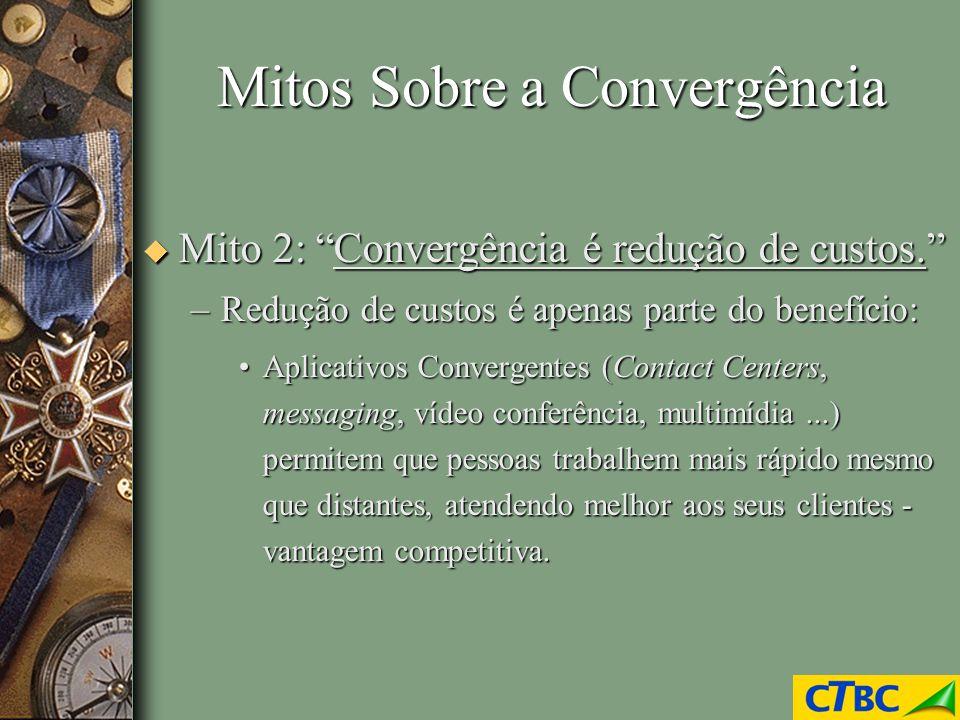 Mitos Sobre a Convergência u Mito 2: Convergência é redução de custos. –Redução de custos é apenas parte do benefício: Aplicativos Convergentes (Conta