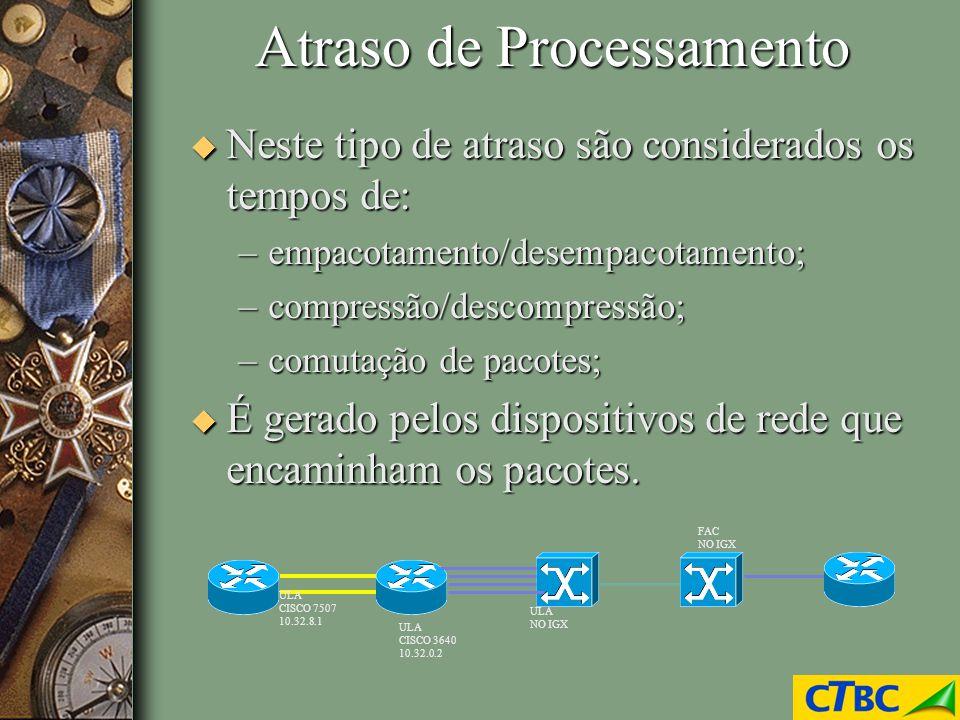 Atraso de Processamento u Neste tipo de atraso são considerados os tempos de: –empacotamento/desempacotamento; –compressão/descompressão; –comutação d