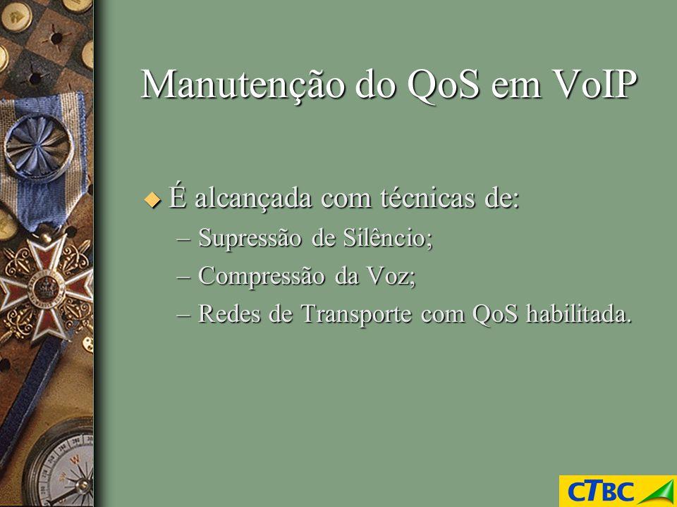Manutenção do QoS em VoIP u É alcançada com técnicas de: –Supressão de Silêncio; –Compressão da Voz; –Redes de Transporte com QoS habilitada.