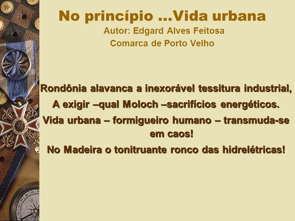 Rondônia alavanca a inexorável tessitura industrial, A exigir –qual Moloch –sacrifícios energéticos. Vida urbana – formigueiro humano – transmuda-se e