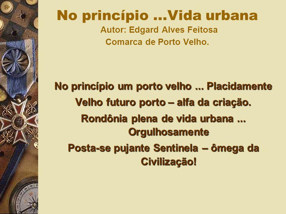 No princípio um porto velho... Placidamente Velho futuro porto – alfa da criação. Rondônia plena de vida urbana... Orgulhosamente Posta-se pujante Sen